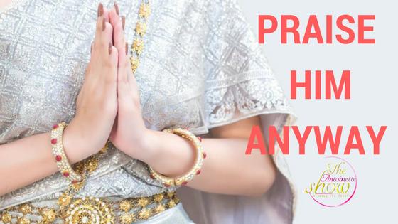 PRAISE HIM ANYWAY
