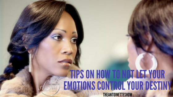 Tips on how to not let your emotions control your destiny