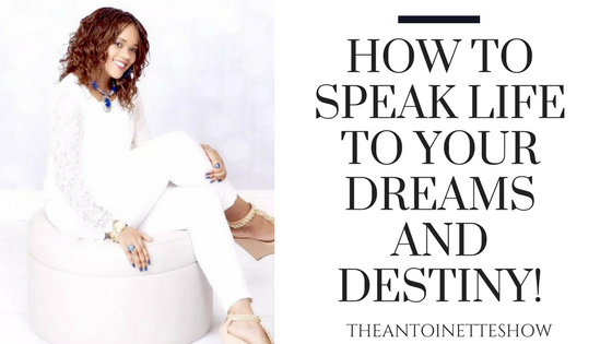 How to Speak Life to your Dreams and Destiny!