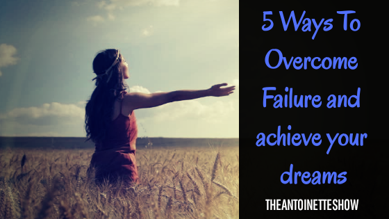 5 Ways To Overcome Failure and achieve your dreams!