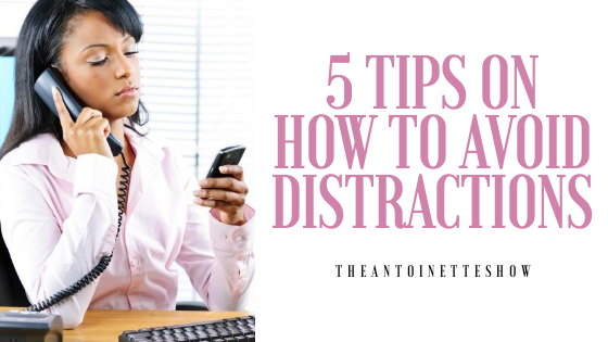 5 TIPS ON HOW TO AVOID DISTRACTIONS