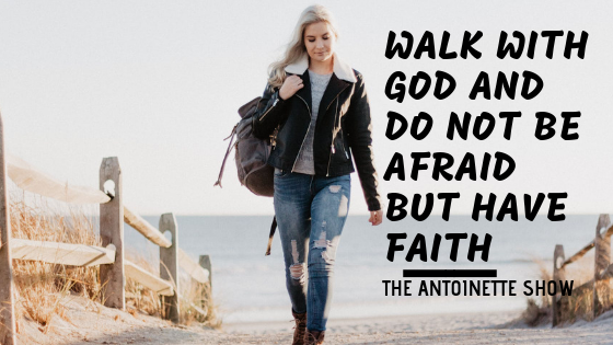 Walk with God and do not be afraid but have Faith